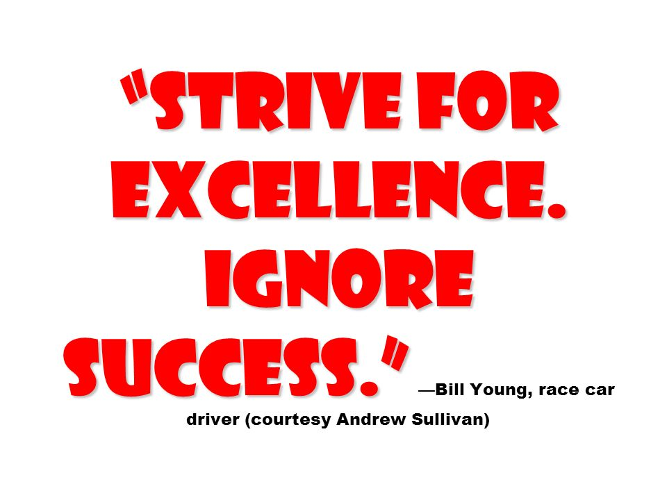 Strive for Excellence. Ignore success. Strive for Excellence. Ignore success. Bill Young, race car driver (courtesy Andrew Sullivan)