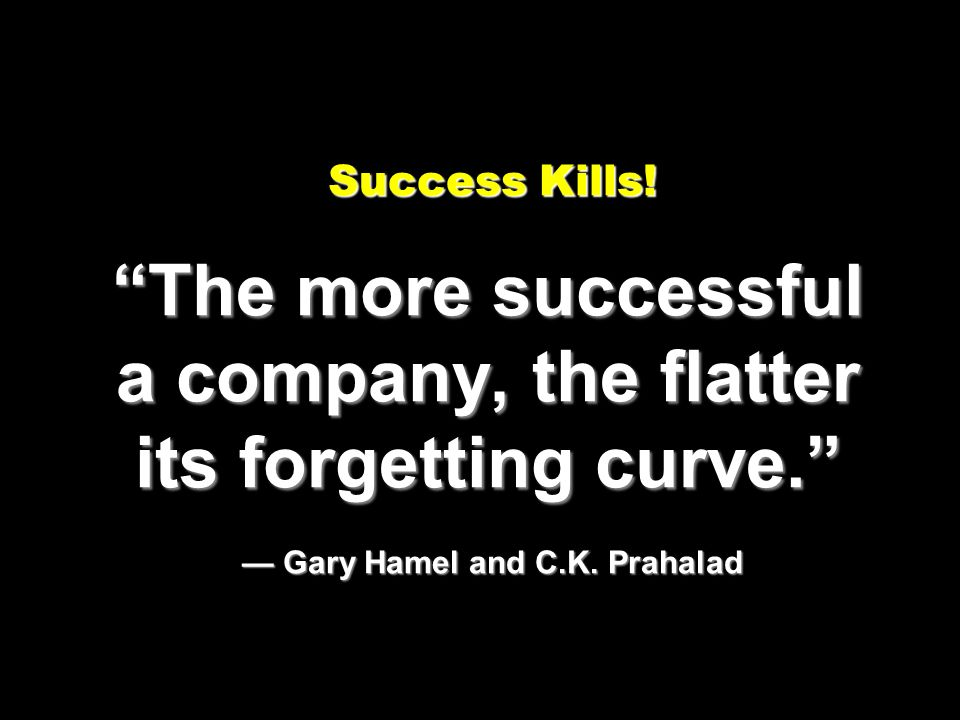 Success Kills! The more successful a company, the flatter its forgetting curve. Gary Hamel and C.K. Prahalad Success Kills! The more successful a comp