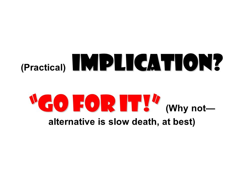 Implication Go for it! (Practical) Implication? Go for it! (Why not alternative is slow death, at best)