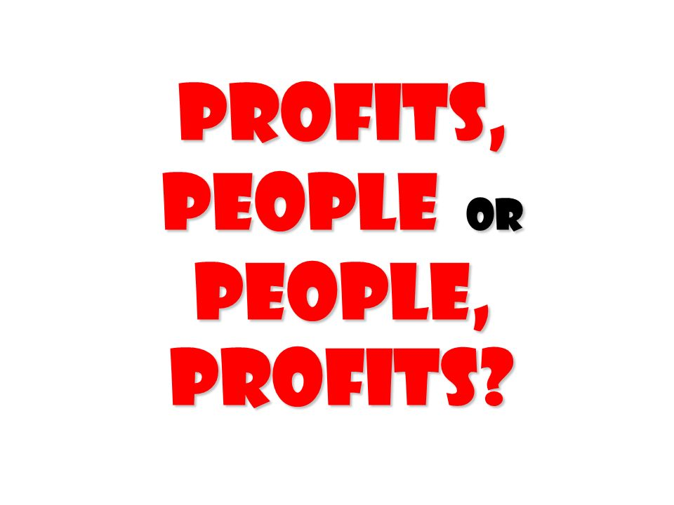 profits, people or people, profits?