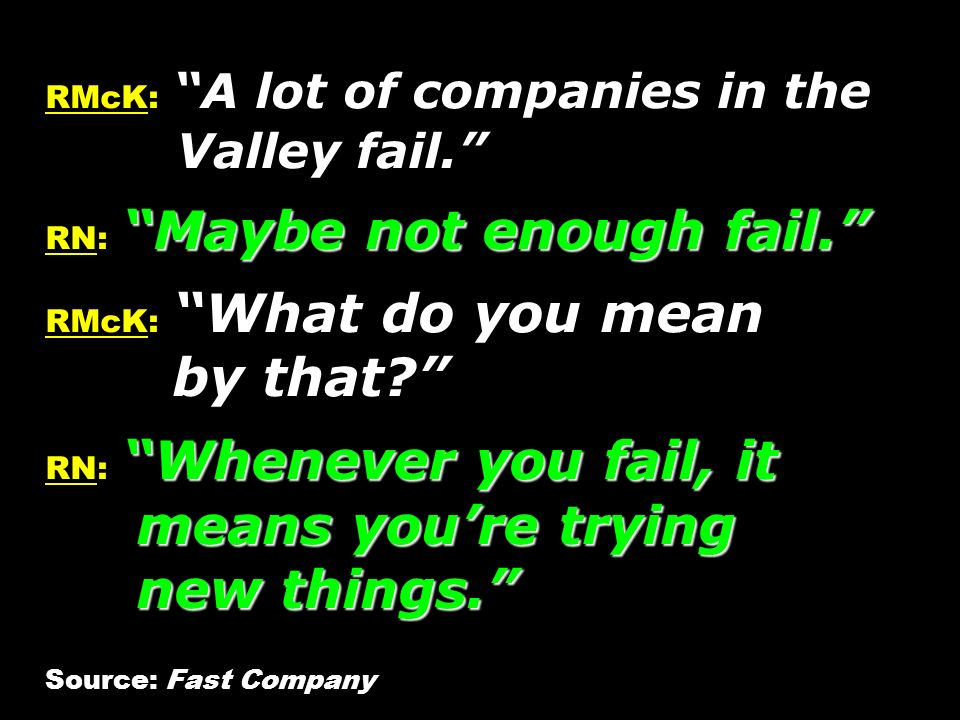 Maybe not enough fail. Whenever you fail, it means youre trying new things. RMcK: A lot of companies in the Valley fail. RN: Maybe not enough fail. RM