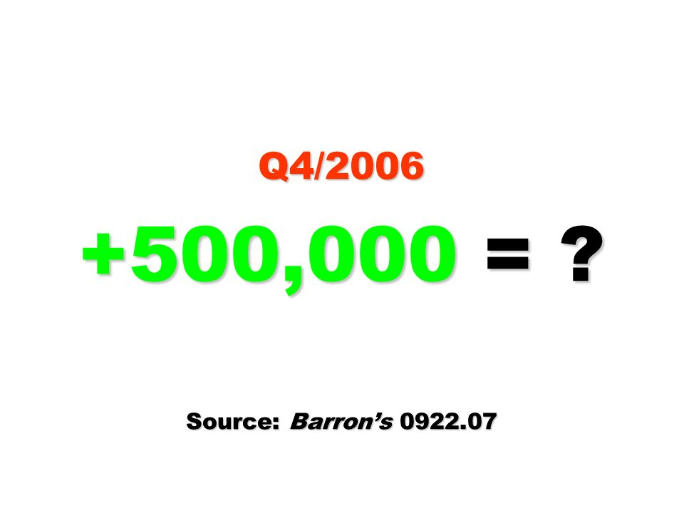 Q4/2006 +500,000 = ? Source: Barrons 0922.07