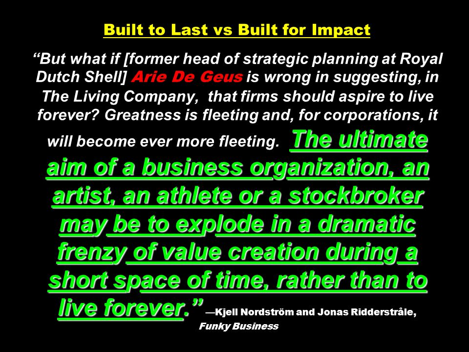 The ultimate aim of a business organization, an artist, an athlete or a stockbroker may be to explode in a dramatic frenzy of value creation during a