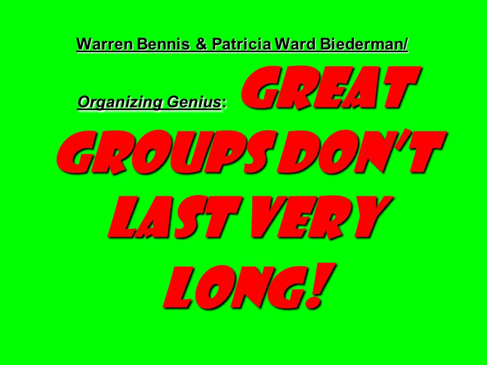 Warren Bennis & Patricia Ward Biederman/ Organizing Genius: Great Groups Dont Last Very Long !