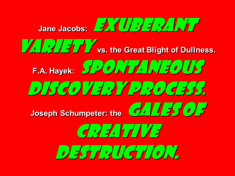 Jane Jacobs: Exuberant Variety vs. the Great Blight of Dullness. F.A. Hayek: Spontaneous Discovery Process. Joseph Schumpeter: the Gales of Creative D