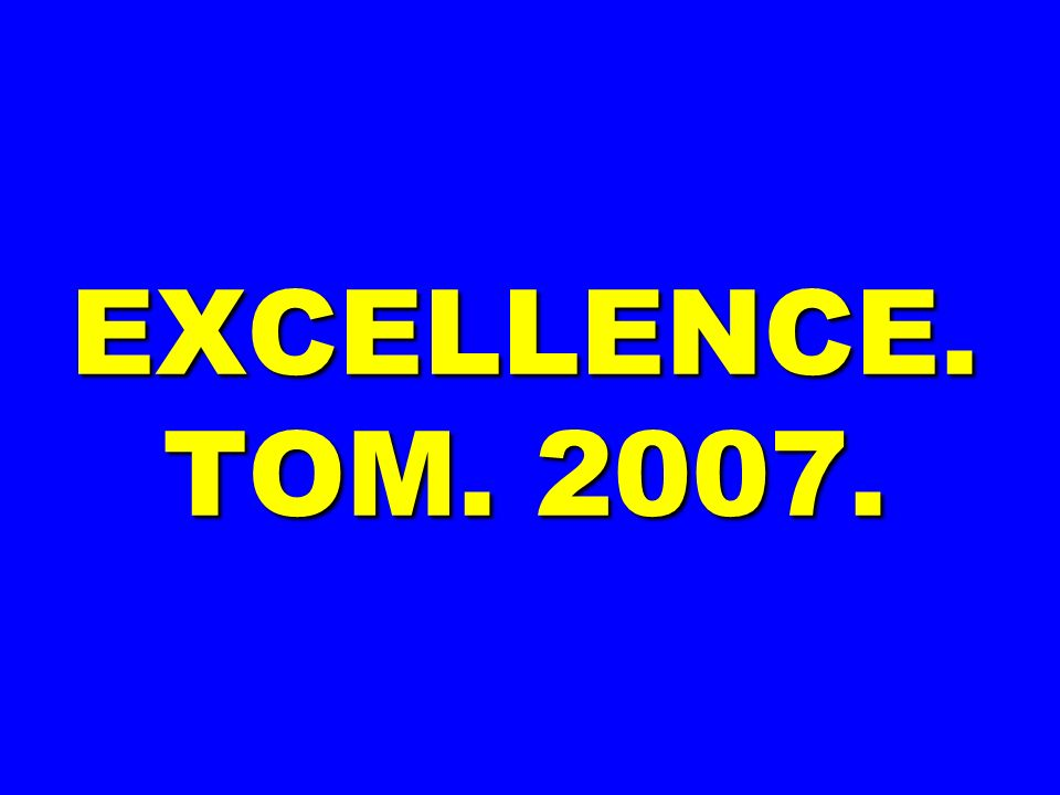 EXCELLENCE. TOM. 2007.