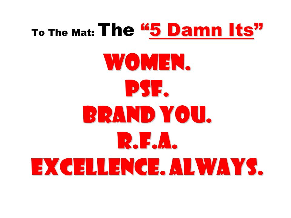 5 Damn Its Women. PSF. Brand you. R.f.a. EXCELLENCE. ALWAYS. To The Mat: The 5 Damn Its Women. PSF. Brand you. R.f.a. EXCELLENCE. ALWAYS.