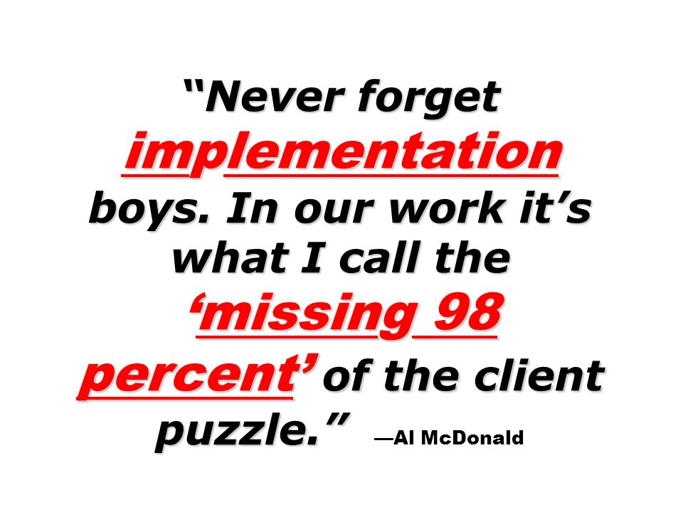 Never forget implementation boys. In our work its what I call themissing 98 percent of the client puzzle. Never forget implementation boys. In our wor