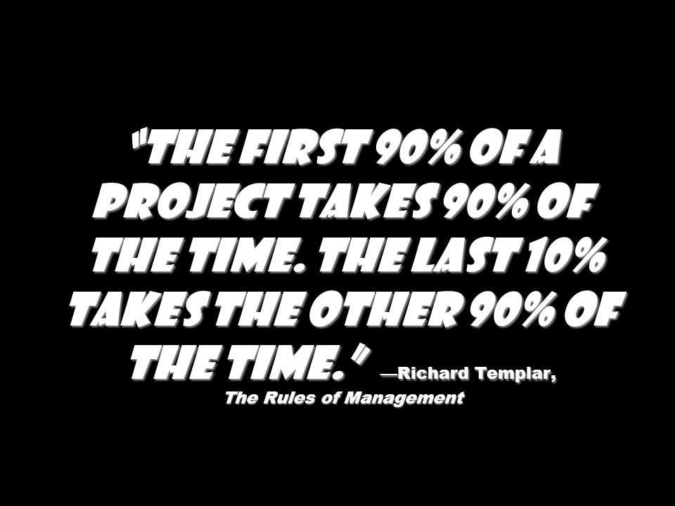 The first 90% of a project takes 90% of the time. The last 10% takes the other 90% of the time. Richard Templar, The Rules of Management