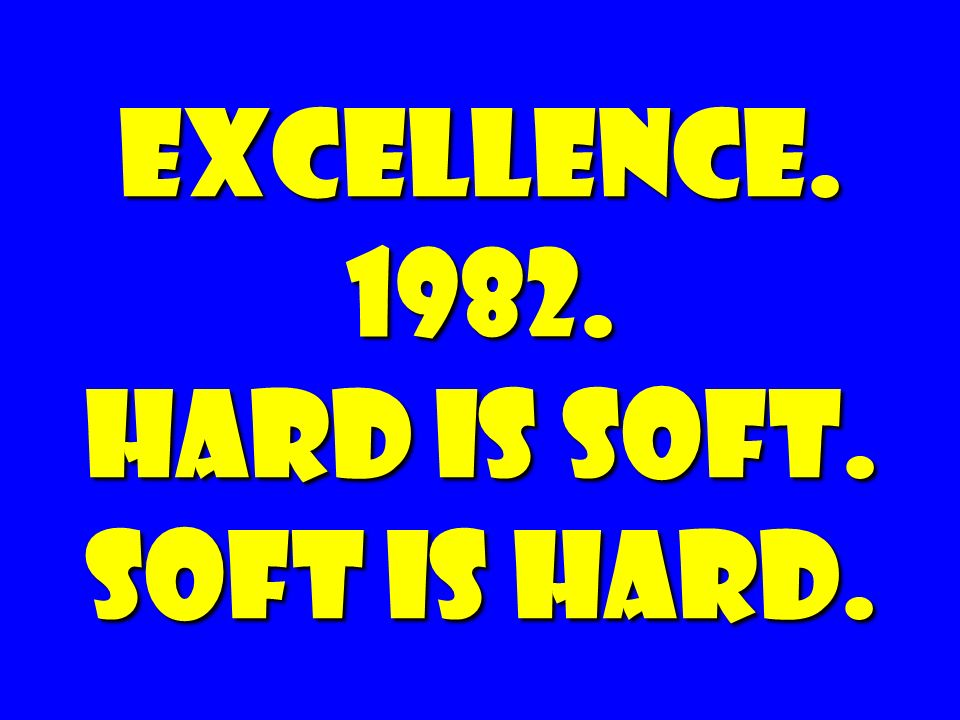 EXCELLENCE. 1982. Hard is soft. Soft is hard.