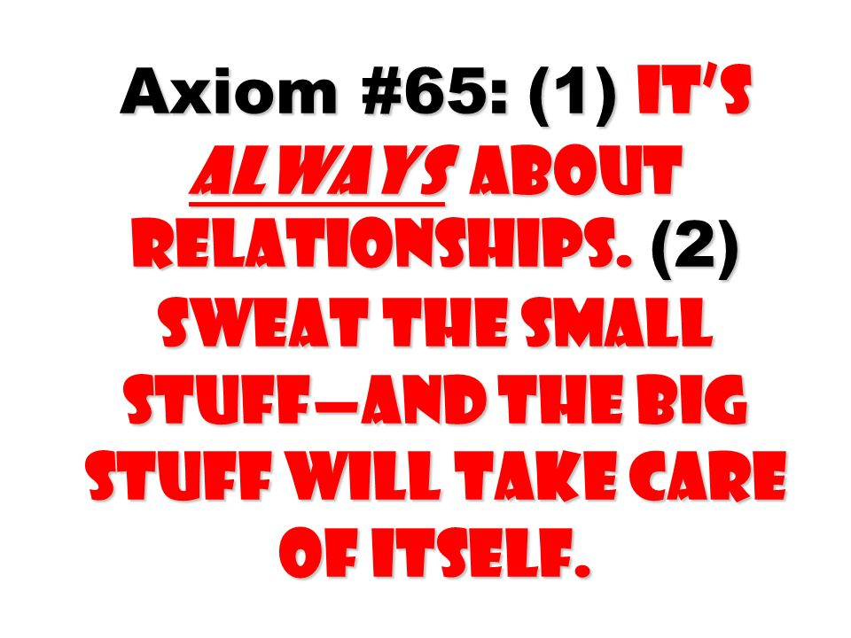 Axiom #65: (1) Its always about relationships. (2) Sweat the small stuffand the big stuff will take care of itself.