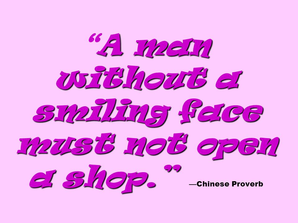 A man without a smiling face must not open a shop. A man without a smiling face must not open a shop. Chinese Proverb