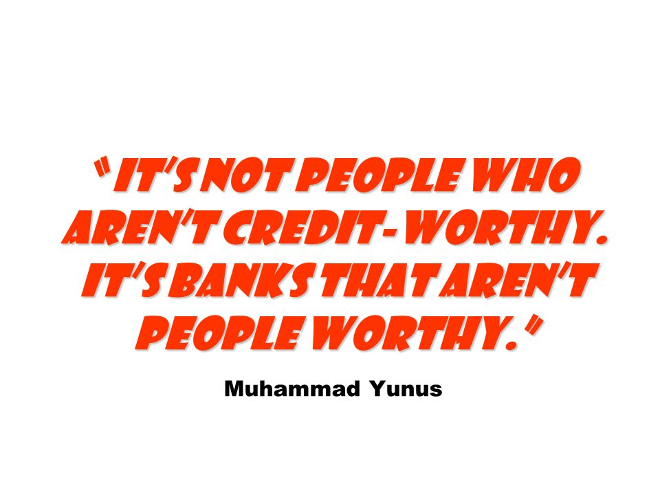Its not people who arent credit-worthy. Its banks that arent people worthy.Its not people who arent credit-worthy. Its banks that arent people worthy.