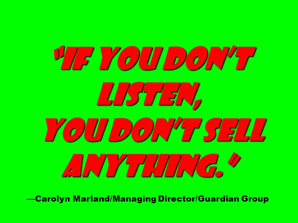 If you dont listen, you dont sell you dont sell anything. anything. Carolyn Marland/Managing Director/Guardian Group