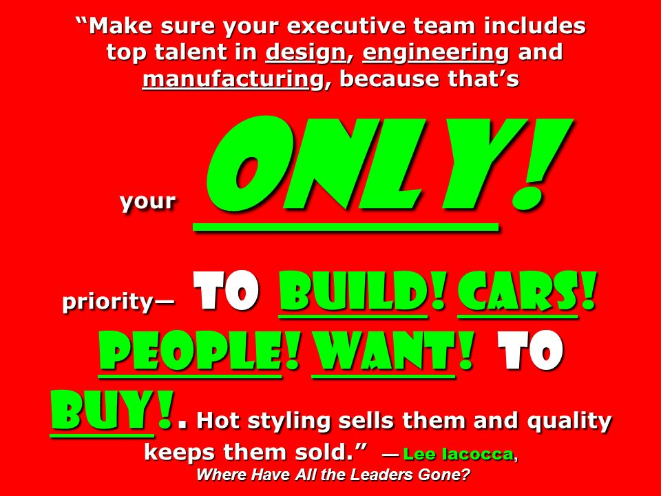 Make sure your executive team includes top talent in design, engineering and manufacturing, because thats your only! priority to build! Cars! People!