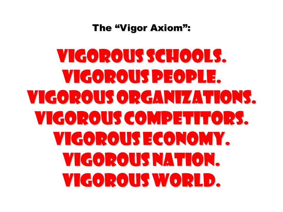 The Vigor Axiom: Vigorous schools. Vigorous people. Vigorous organizations. Vigorous competitors. Vigorous economy. Vigorous nation. Vigorous world.