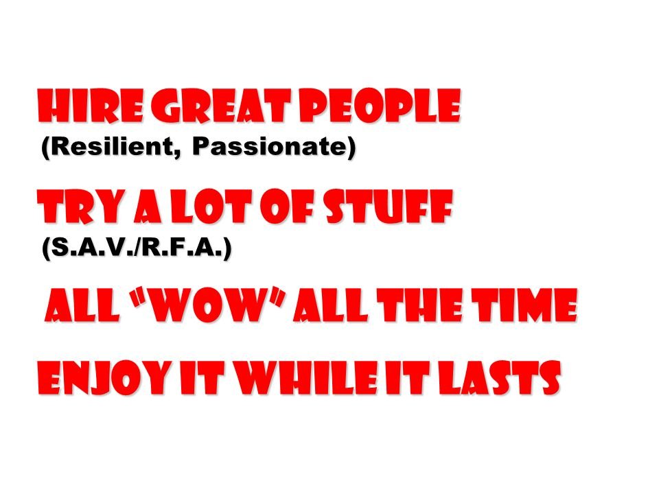 Hire Great People (Resilient, Passionate) Try a Lot of Stuff (S.A.V./R.F.A.) all wow all the time Enjoy It While It Lasts