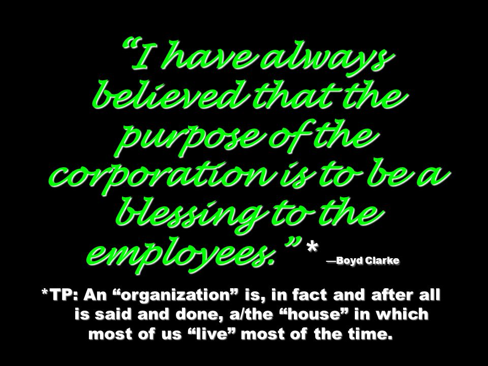 I have always believed that the purpose of the corporation is to be a blessing to the employees. * Boyd Clarke I have always believed that the purpose