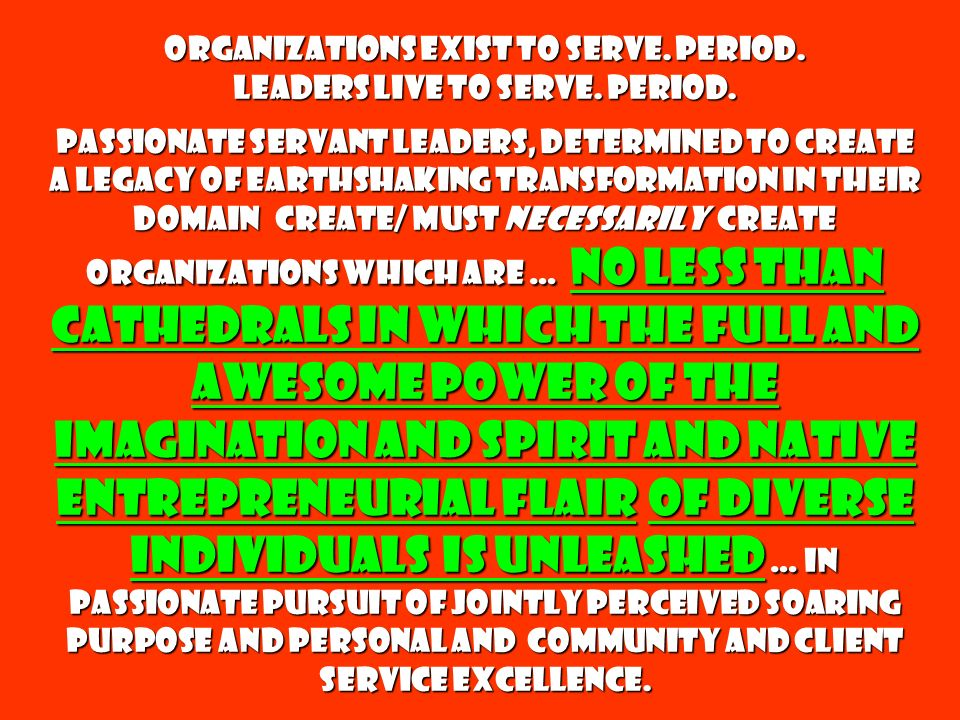 Organizations exist to serve. Period. Leaders live to serve. Period. Passionate servant leaders, determined to create a legacy of earthshaking transfo