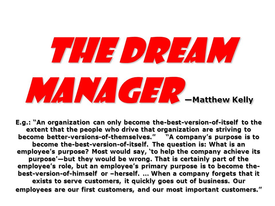 The Dream Manager Matthew Kelly E.g.: An organization can only become the-best-version-of-itself to the extent that the people who drive that organiza