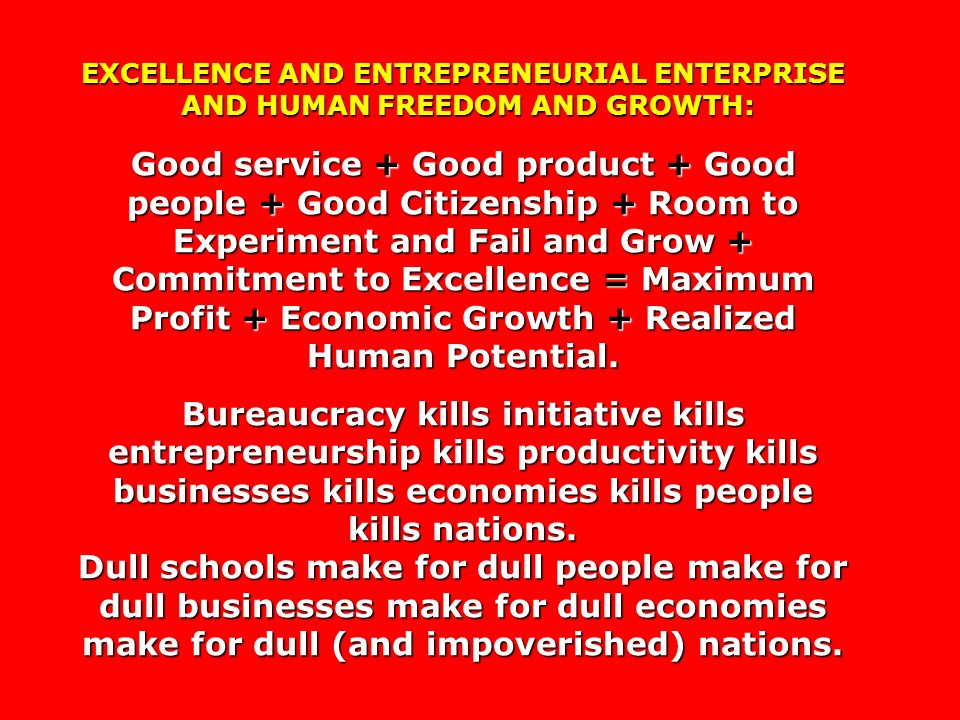 EXCELLENCE AND ENTREPRENEURIAL ENTERPRISE AND HUMAN FREEDOM AND GROWTH: AND HUMAN FREEDOM AND GROWTH: Good service + Good product + Good people + Good