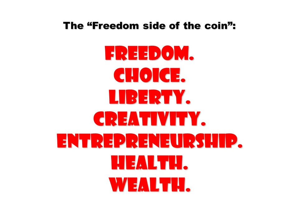 The Freedom side of the coin: Freedom.Choice.Liberty.Creativity.Entrepreneurship.Health.Wealth.