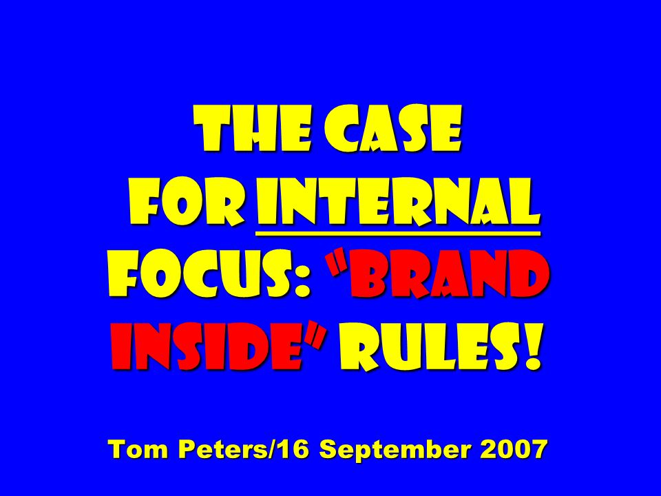 The Case for Internal Focus: Brand inside Rules! Tom Peters/16 September 2007
