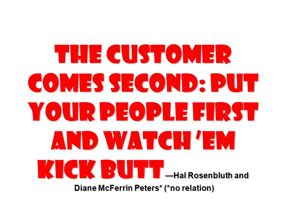 The Customer Comes Second: Put Your People First and Watch em Kick Butt Hal Rosenbluth and Diane McFerrin Peters* (*no relation) Diane McFerrin Peters