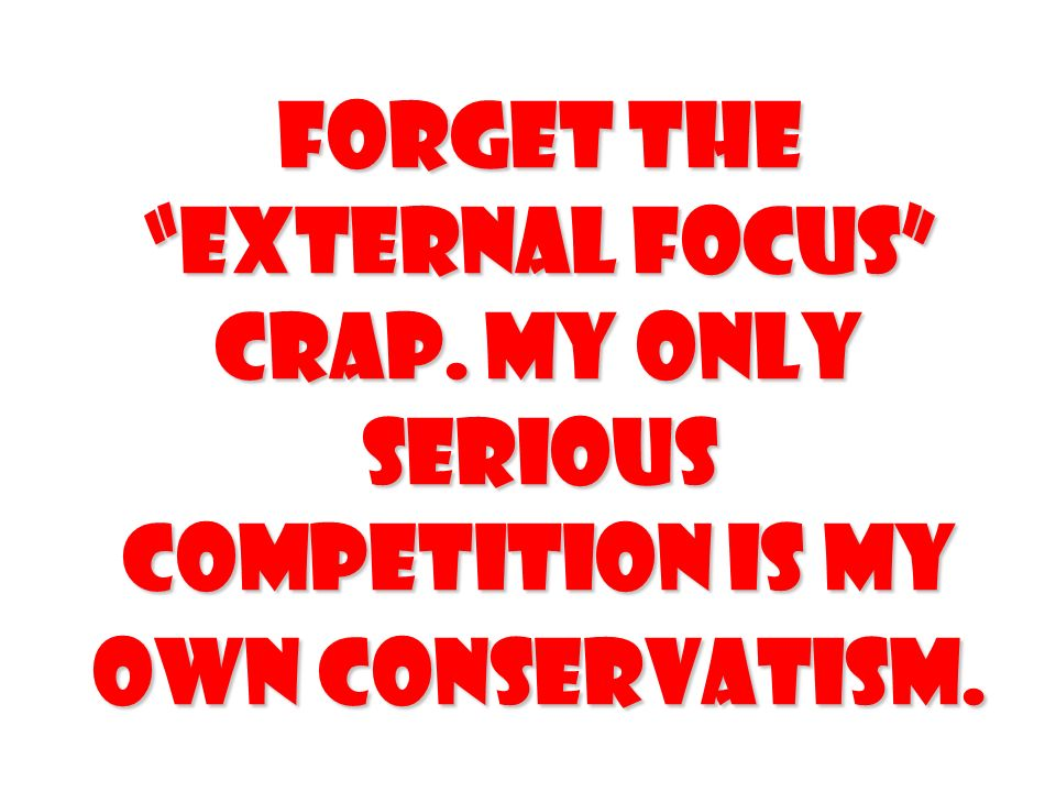 Forget the external focus crap. My only serious competition is my own conservatism.