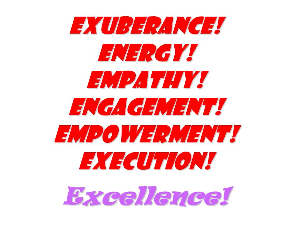 Exuberance! Energy! Empathy! Engagement! Empowerment! Execution! Excellence!