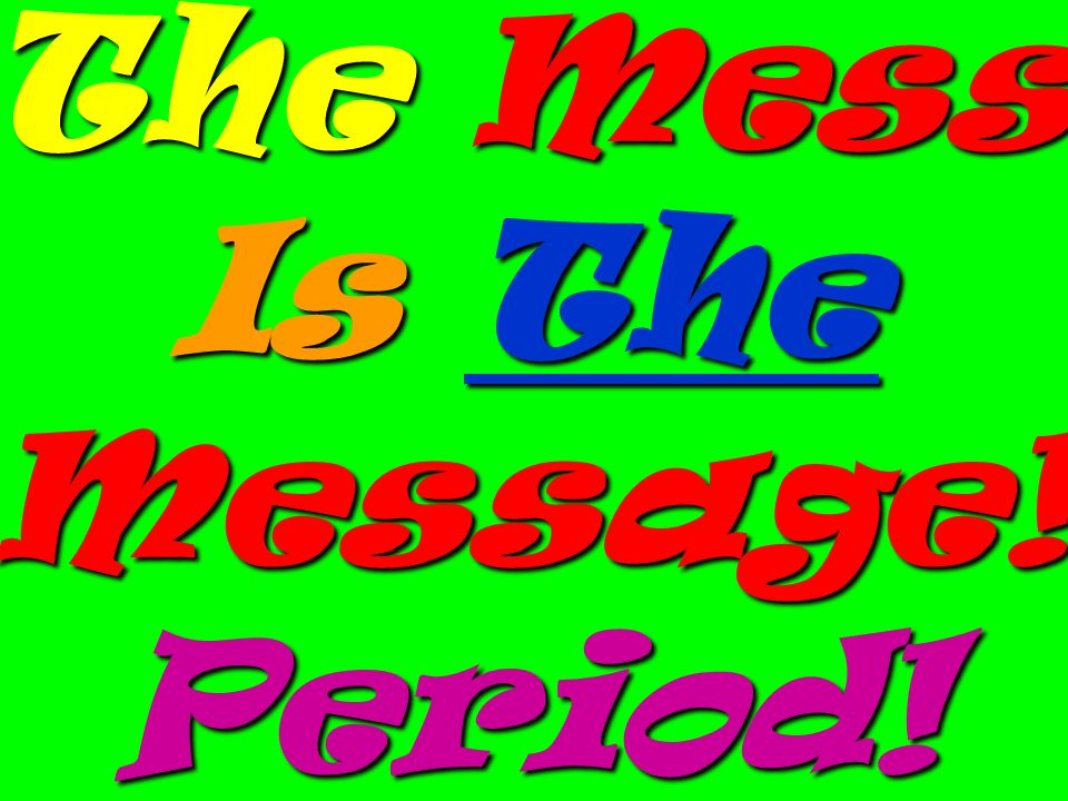 The Mess Is The Message! Period!