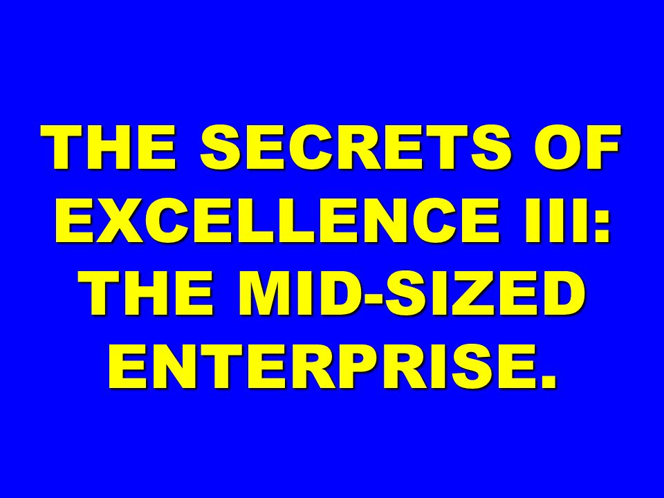 THE SECRETS OF EXCELLENCE III: THE MID-SIZED ENTERPRISE.