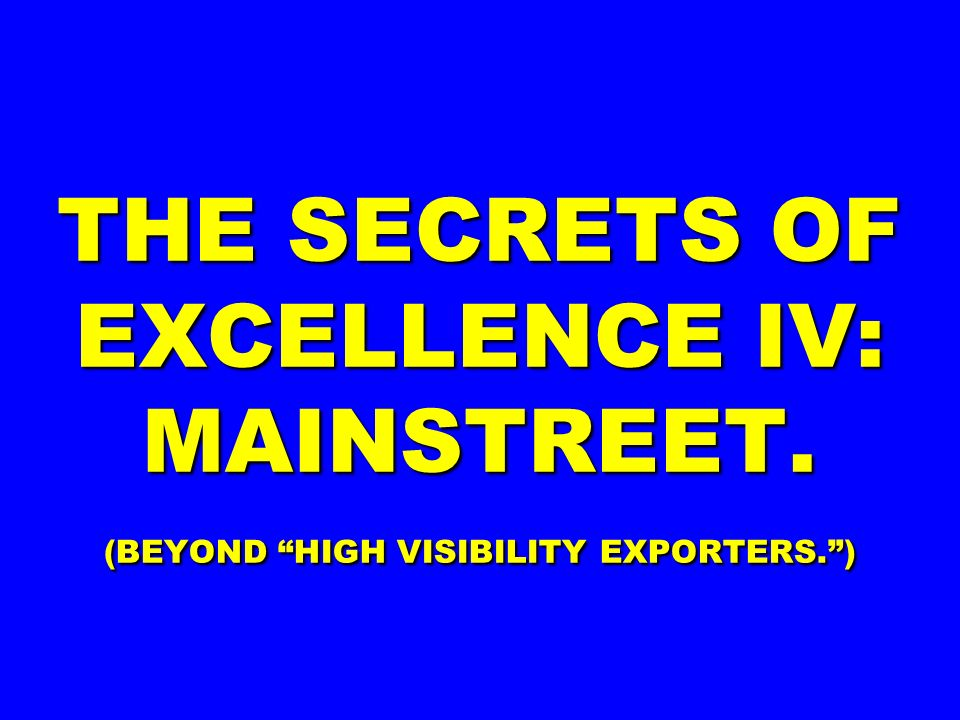 THE SECRETS OF EXCELLENCE IV: MAINSTREET. (BEYOND HIGH VISIBILITY EXPORTERS.)