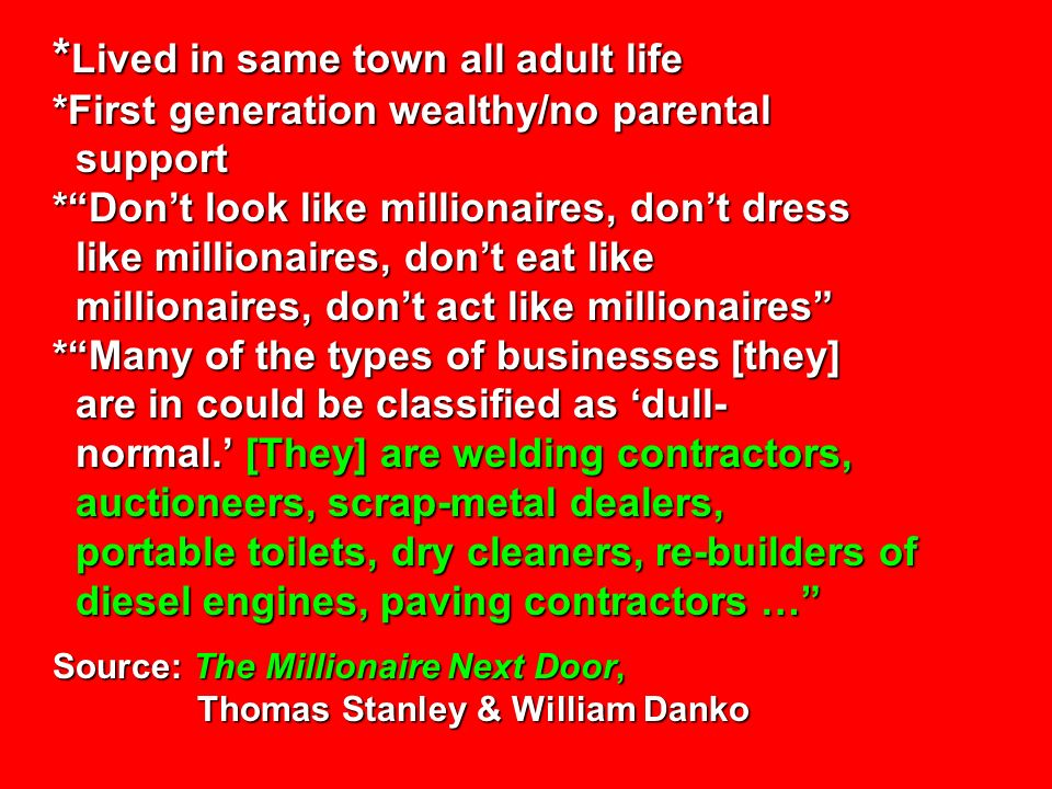 * Lived in same town all adult life *First generation wealthy/no parental support *Dont look like millionaires, dont dress like millionaires, dont eat like millionaires, dont act like millionaires *Many of the types of businesses [they] are in could be classified as dull- normal.