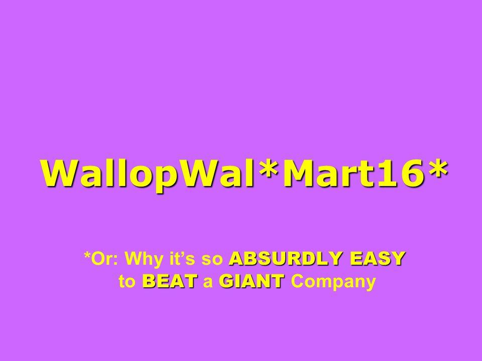 WallopWal*Mart16* ABSURDLY EASY BEAT GIANT WallopWal*Mart16* *Or: Why its so ABSURDLY EASY to BEAT a GIANT Company