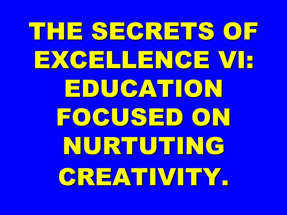 THE SECRETS OF EXCELLENCE VI: EDUCATION FOCUSED ON NURTUTING CREATIVITY.