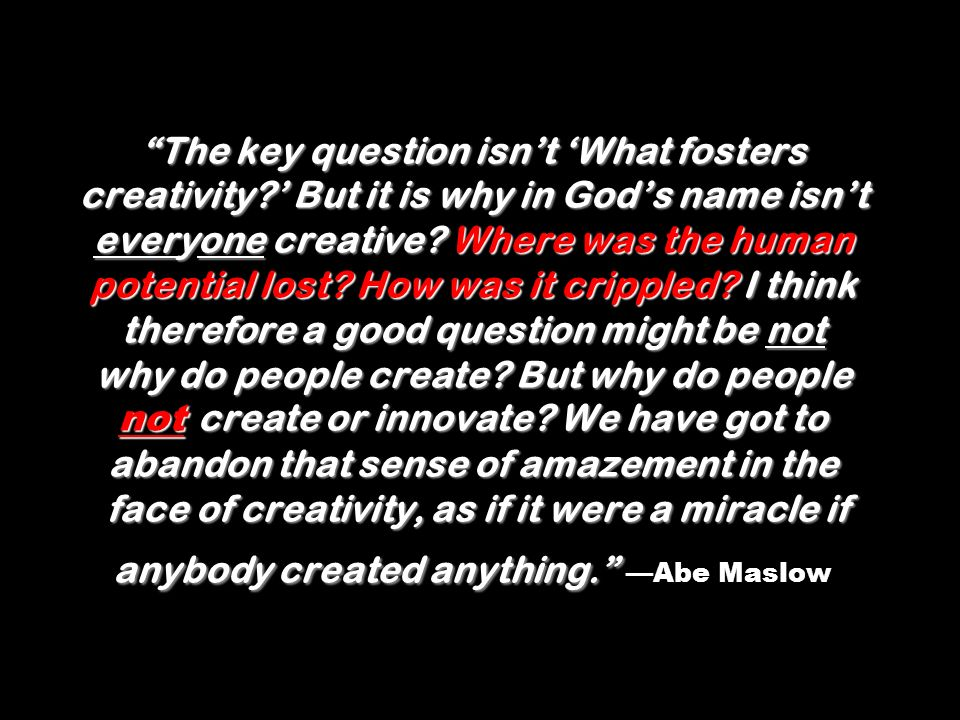 The key question isnt What fosters creativity.But it is why in Gods name isnt everyone creative.