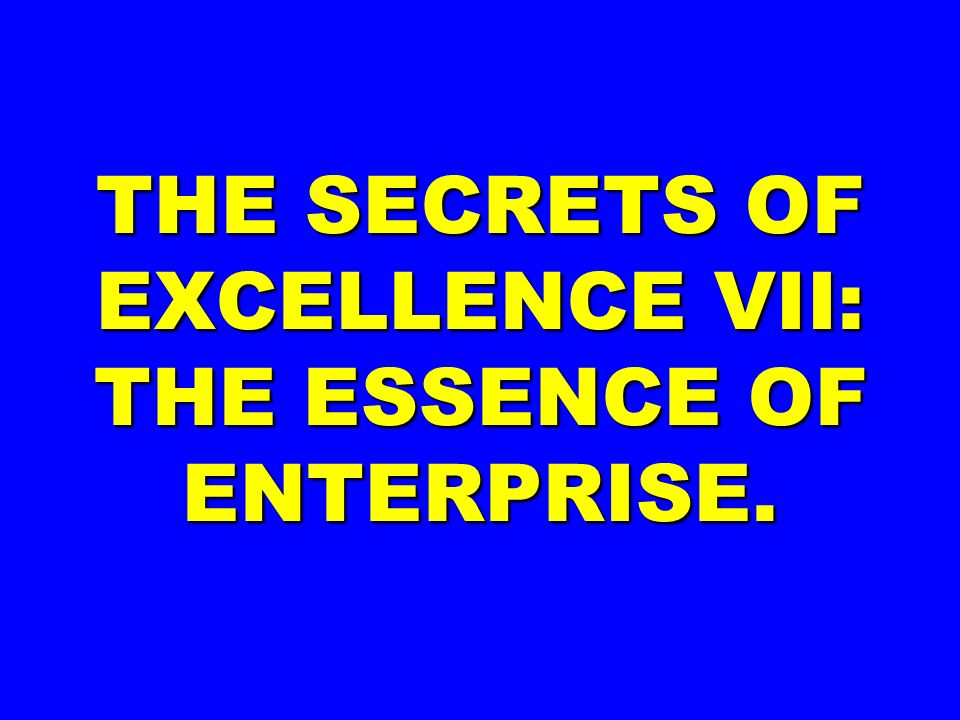 THE SECRETS OF EXCELLENCE VII: THE ESSENCE OF ENTERPRISE.