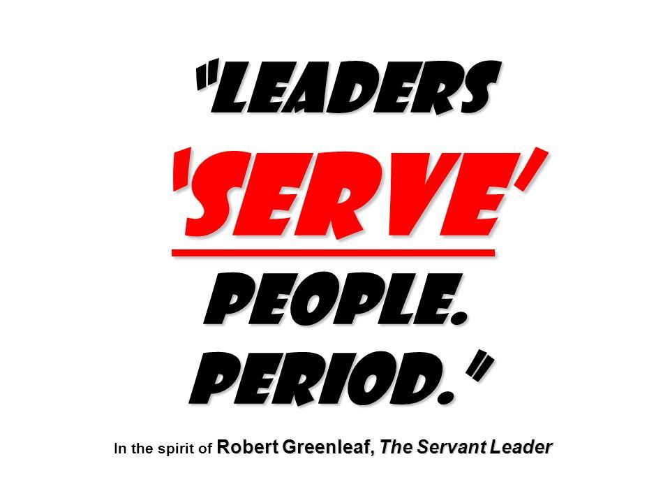 LeadersSERVE people.Period. Robert Greenleaf, The Servant Leader LeadersSERVE people.