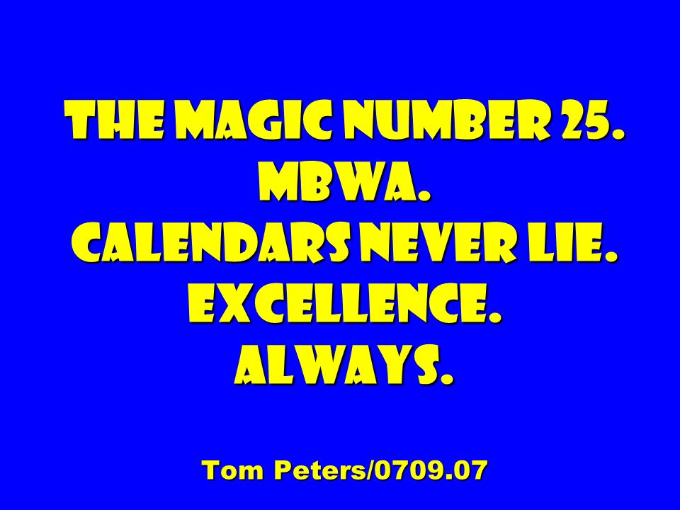 The magic number 25. Mbwa. Calendars never lie. Excellence. Always. Tom Peters/0709.07