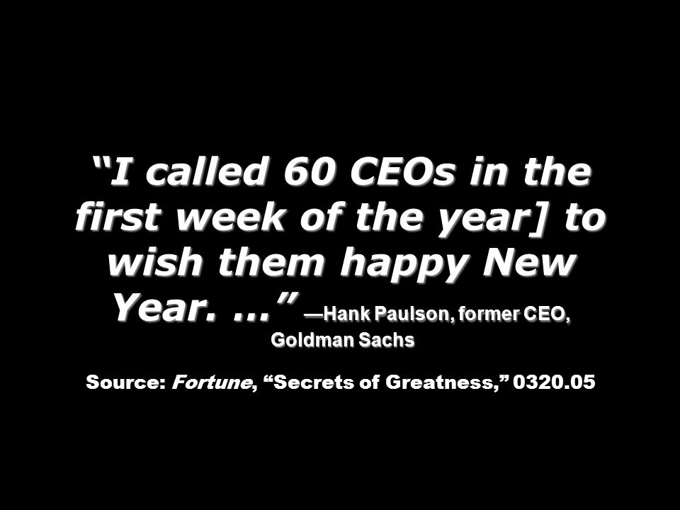 I called 60 CEOs in the first week of the year] to wish them happy New Year. … Hank Paulson, former CEO, Goldman Sachs I called 60 CEOs in the first w