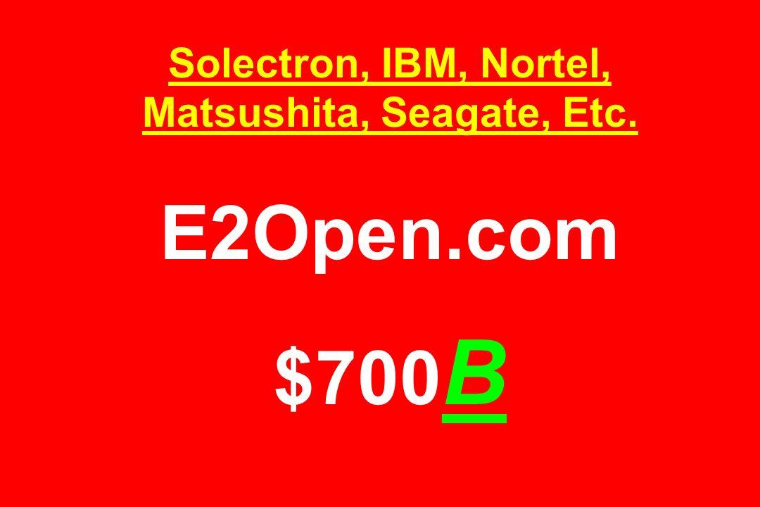 Solectron, IBM, Nortel, Matsushita, Seagate, Etc. E2Open.com $700 B