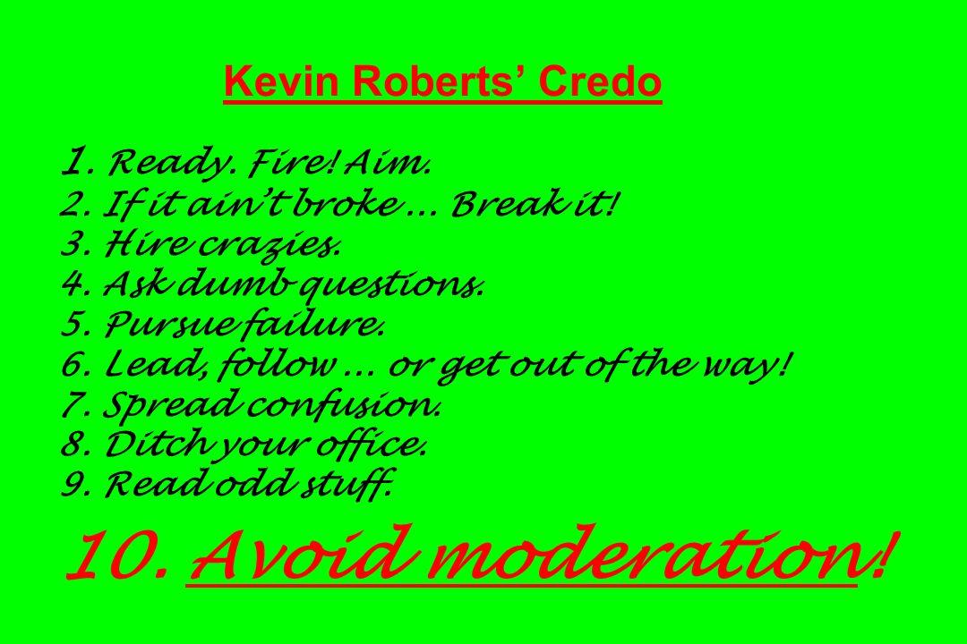 Kevin Roberts Credo 1. Ready. Fire! Aim. 2. If it aint broke... Break it! 3. Hire crazies. 4. Ask dumb questions. 5. Pursue failure. 6. Lead, follow..