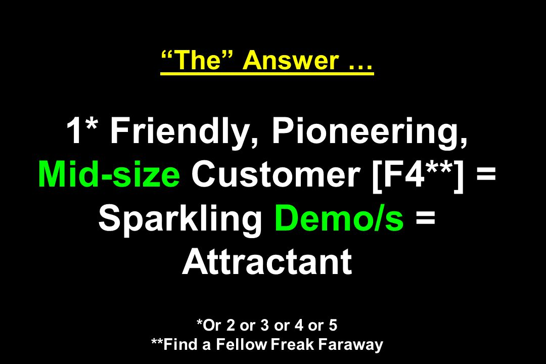 The Answer … 1* Friendly, Pioneering, Mid-size Customer [F4**] = Sparkling Demo/s = Attractant *Or 2 or 3 or 4 or 5 **Find a Fellow Freak Faraway