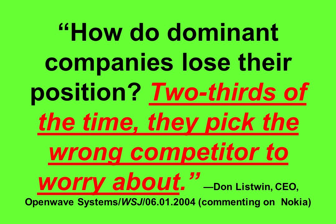 How do dominant companies lose their position? Two-thirds of the time, they pick the wrong competitor to worry about. Don Listwin, CEO, Openwave Syste