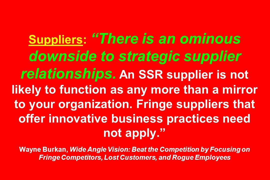 Suppliers: There is an ominous downside to strategic supplier relationships. An SSR supplier is not likely to function as any more than a mirror to yo