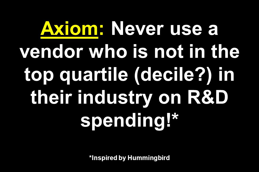 Axiom: Never use a vendor who is not in the top quartile (decile?) in their industry on R&D spending!* *Inspired by Hummingbird