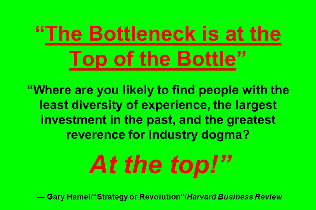 The Bottleneck is at the Top of the Bottle Where are you likely to find people with the least diversity of experience, the largest investment in the p
