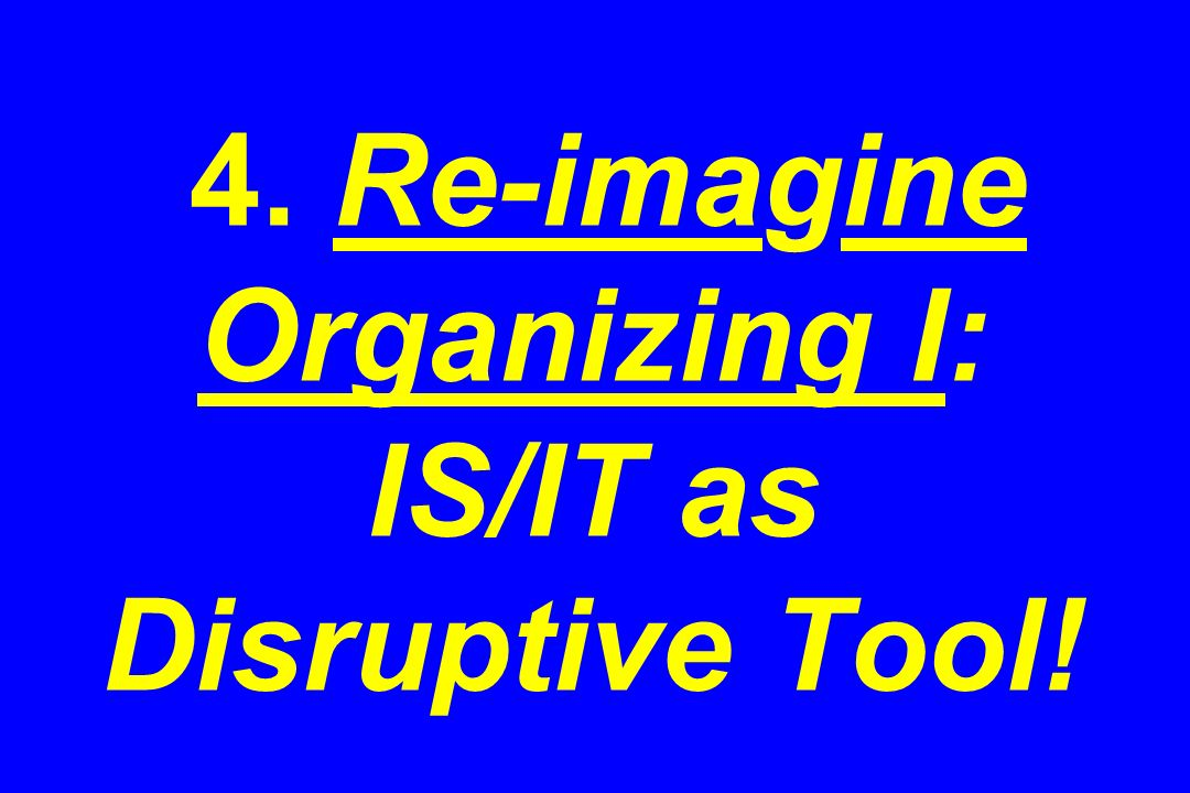 4. Re-imagine Organizing I: IS/IT as Disruptive Tool!