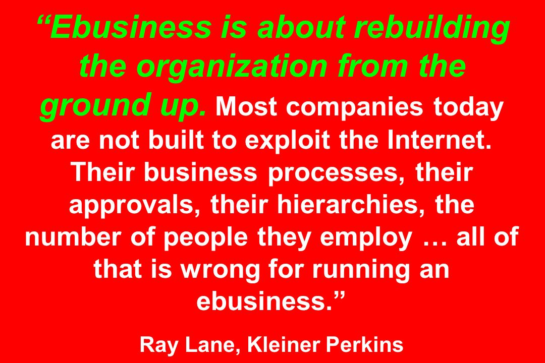 Ebusiness is about rebuilding the organization from the ground up. Most companies today are not built to exploit the Internet. Their business processe